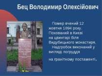 Помервчений 12 жовтня1894року. Похований в Києві нацвинтарі біля Видубиць...