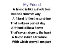 My Friend A friend is like a shade tree Beside a summer way A friend is like ...