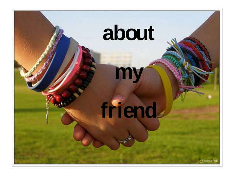 about my friend