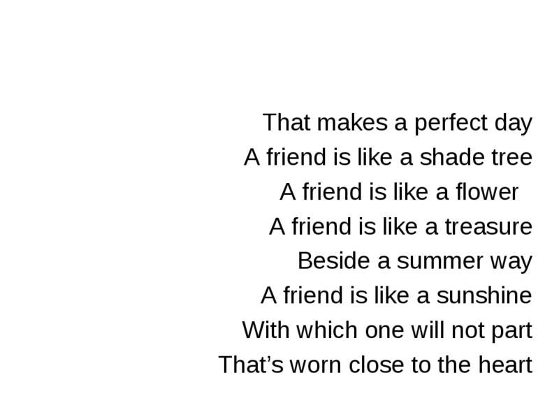 That makes a perfect day A friend is like a shade tree A friend is like a flo...