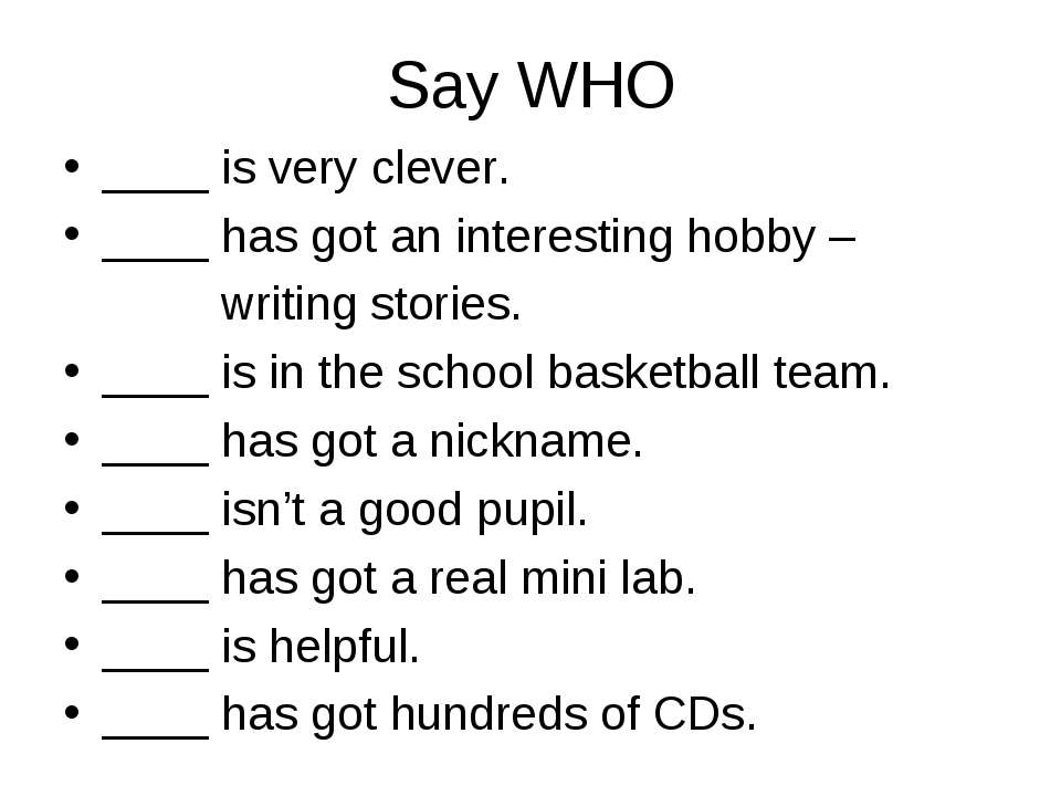 Say WHO ____ is very clever. ____ has got an interesting hobby – writing stor...