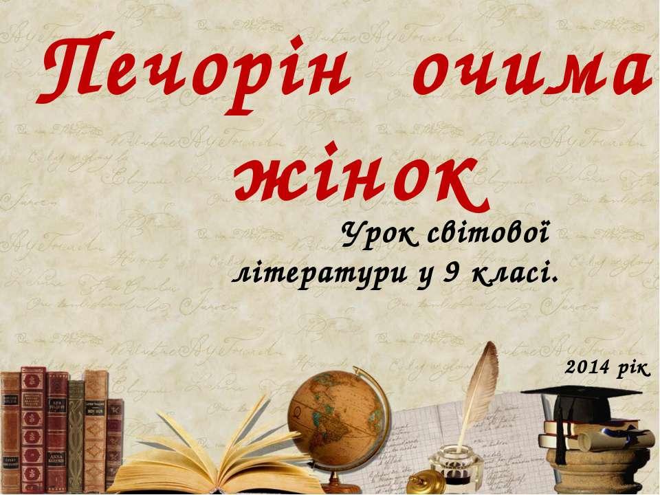Печорін очима жінок Урок світової літератури у 9 класі. 2014 рік