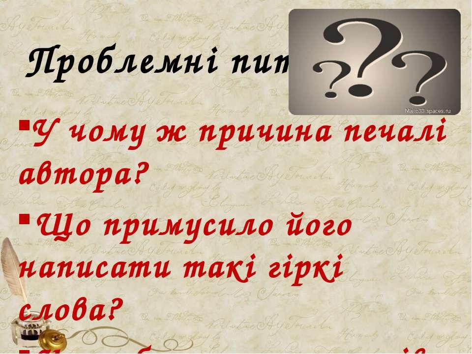 Проблемні питання: У чому ж причина печалі автора? Що примусило його написати...