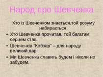 Народ про Шевченка Хто із Шевченком знається,той розуму набирається. Хто Шевч...