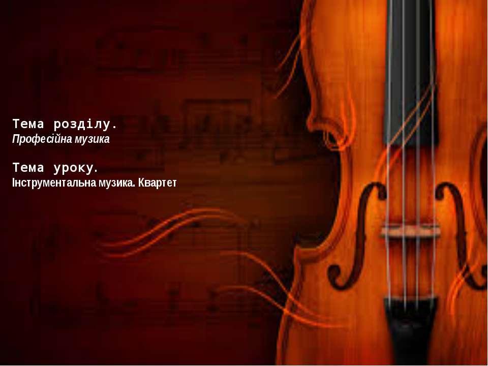 Тема розділу. Професійна музика Тема уроку. Інструментальна музика. Квартет