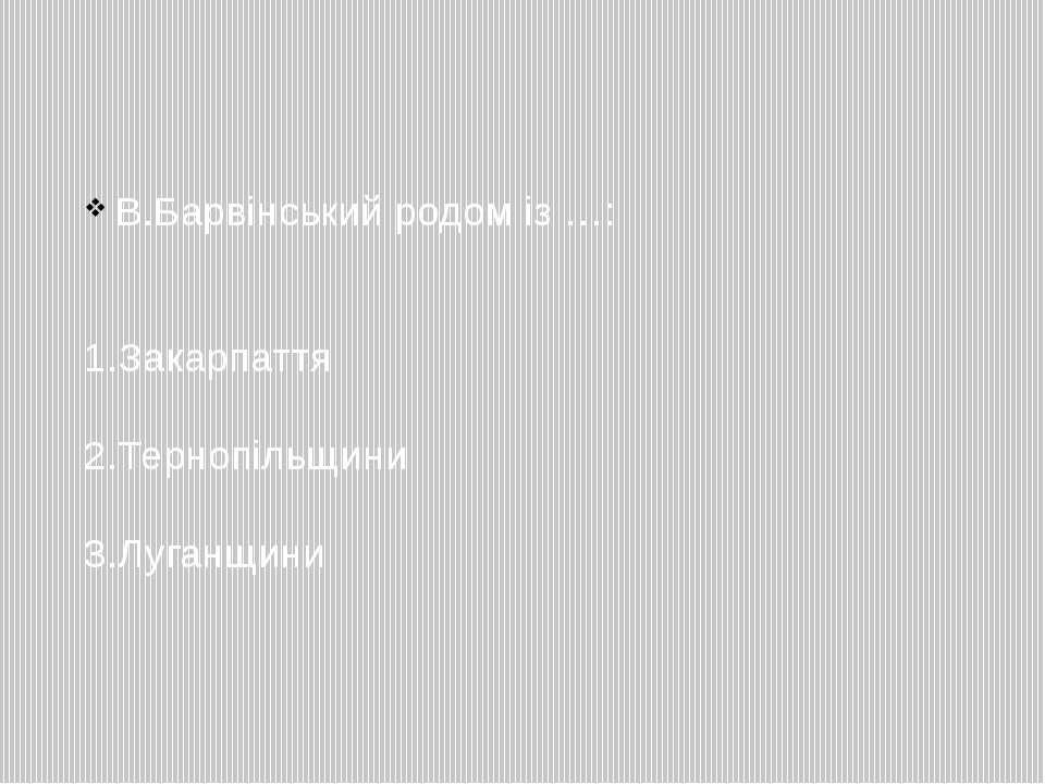 В.Барвінський родом із …: 1.Закарпаття 2.Тернопільщини 3.Луганщини