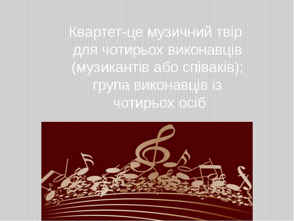 Квартет-це музичний твір для чотирьох виконавців (музикантів або співаків); г...