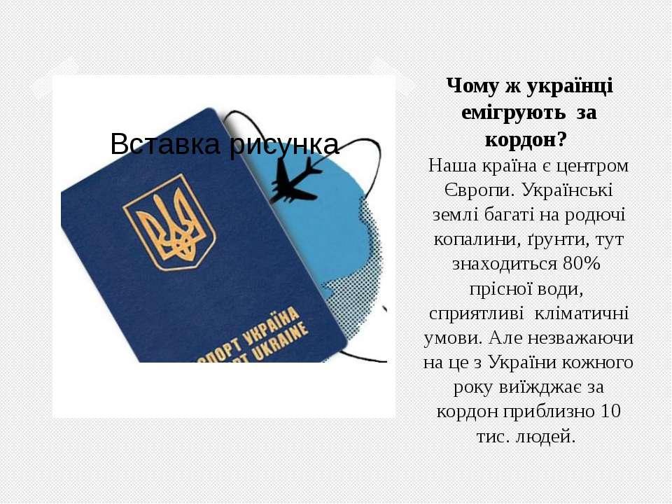 Чому ж українці емігрують за кордон? Наша країна є центром Європи. Українські...