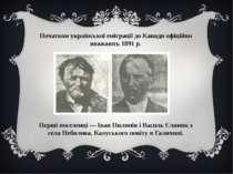 Початком української еміграції до Канади офіційно вважають 1891 р. Перші посе...