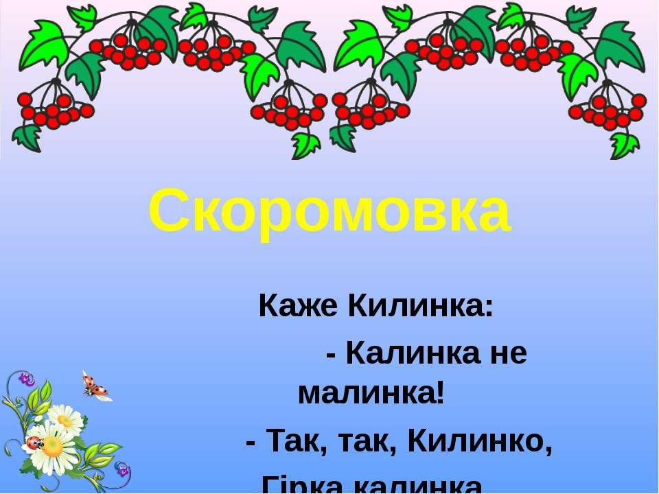 Скоромовка Каже Килинка: - Калинка не малинка! - Так, так, Килинко, Гірка кал...