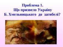 Проблема 1. Що призвело Україну Б. Хмельницького до загибелі?