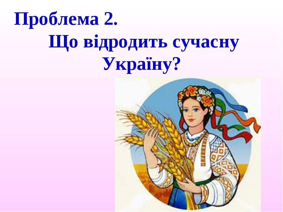 Проблема 2. Що відродить сучасну Україну?