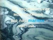 До європейських мов прийшов від лат. marmor – чистий.