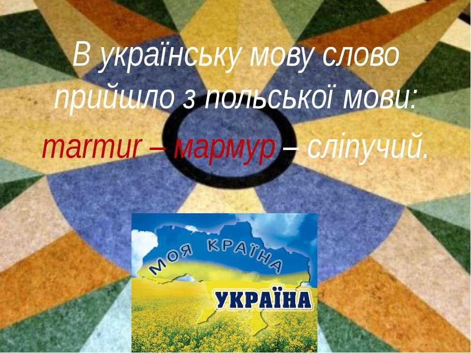 В українську мову слово прийшло з польської мови: marmur – мармур – сліпучий.