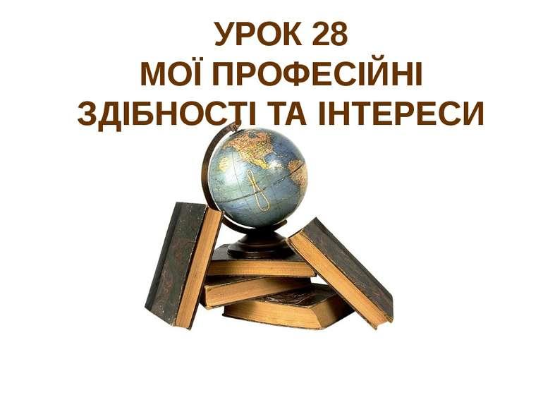 УРОК 28 МОЇ ПРОФЕСІЙНІ ЗДІБНОСТІ ТА ІНТЕРЕСИ