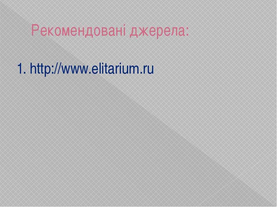 Рекомендовані джерела: 1. http://www.elitarium.ru