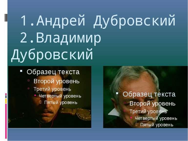 1.Андрей Дубровский 2.Владимир Дубровский 2. 1.