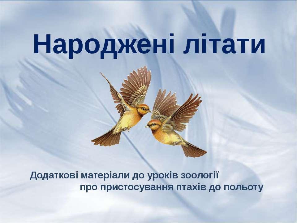 Народжені літати Додаткові матеріали до уроків зоології про пристосування пта...