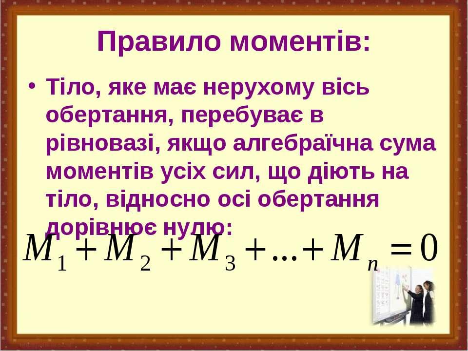 Правило моментів: Тіло, яке має нерухому вісь обертання, перебуває в рівноваз...