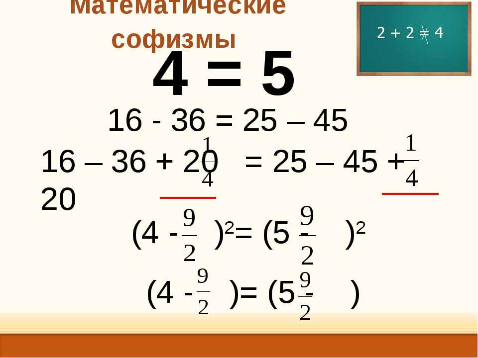 Математические софизмы 4 = 5 16 - 36 = 25 – 45 (4 - )2= (5 - )2 16 – 36 + 20 ...