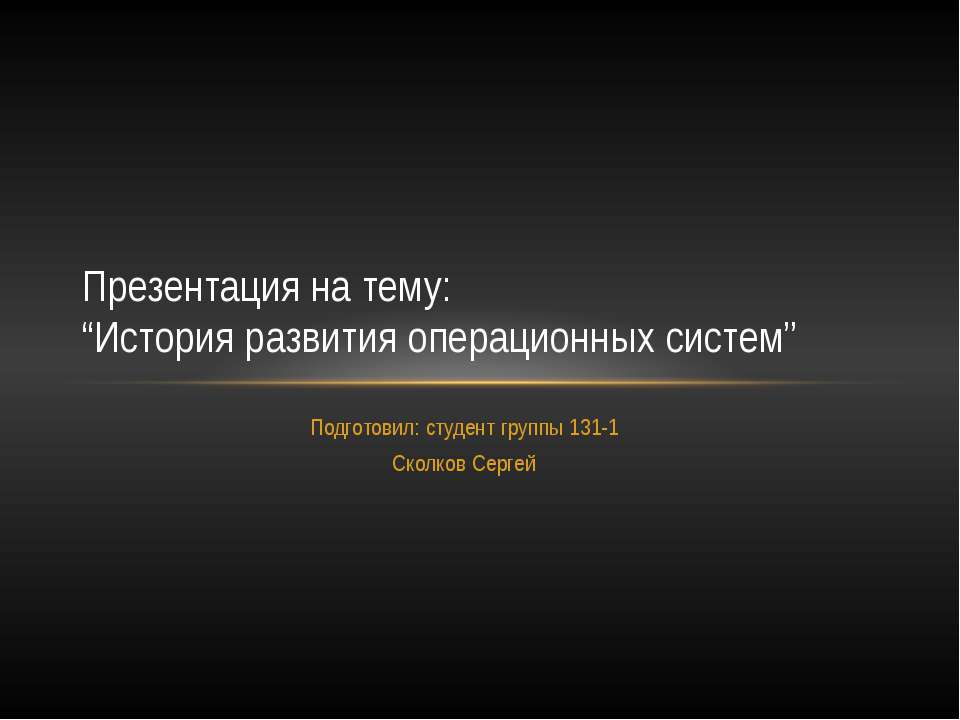 """Подготовил: студент группы 131-1 Сколков Сергей Презентация на тему: """"История..."""