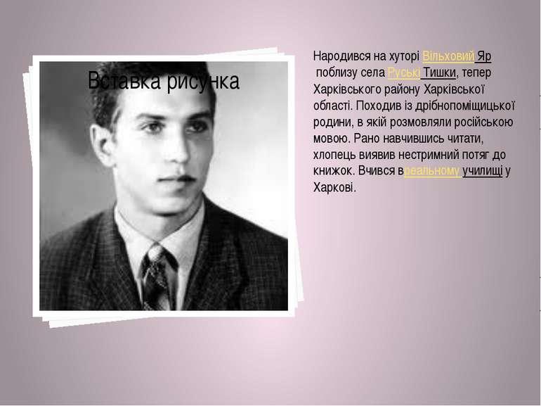 Народився на хуторіВільховий Ярпоблизу селаРуські Тишки, тепер Харківськог...