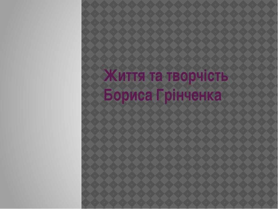 Життя та творчість Бориса Грінченка