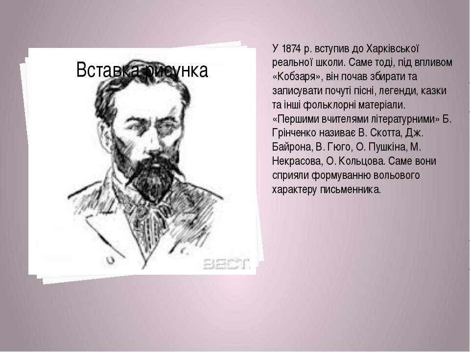 У 1874р. вступив до Харківської реальної школи. Саме тоді, під впливом «Кобз...