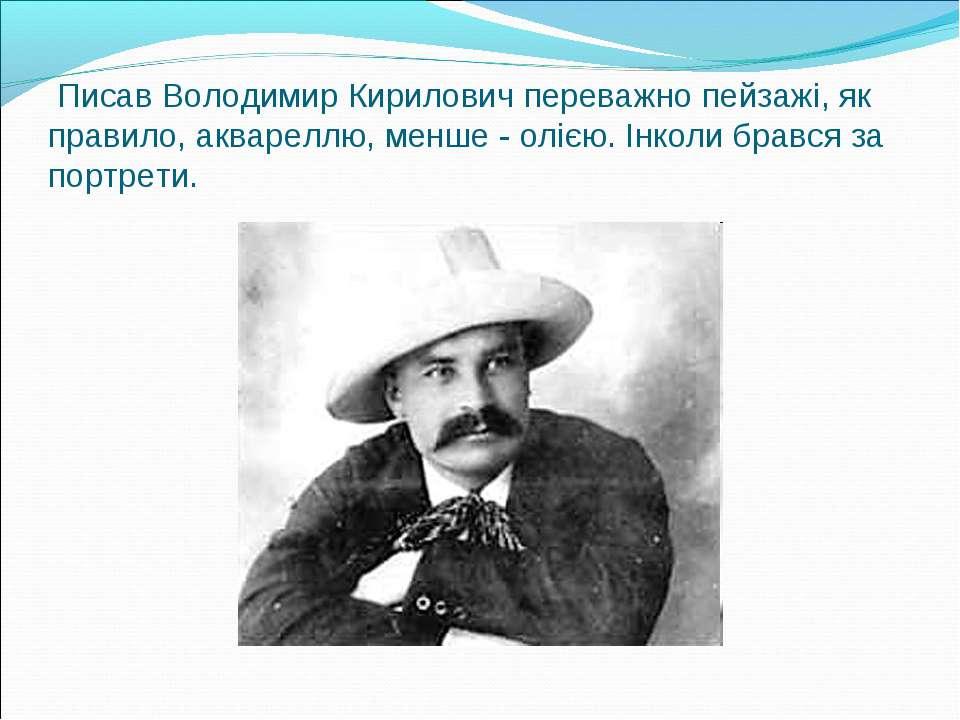 Писав Володимир Кирилович переважно пейзажі, як правило, аквареллю, менше - о...