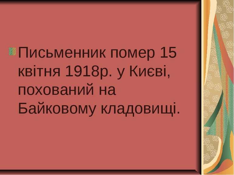 Письменник помер 15 квітня 1918р. у Києві, похований на Байковому кладовищі.