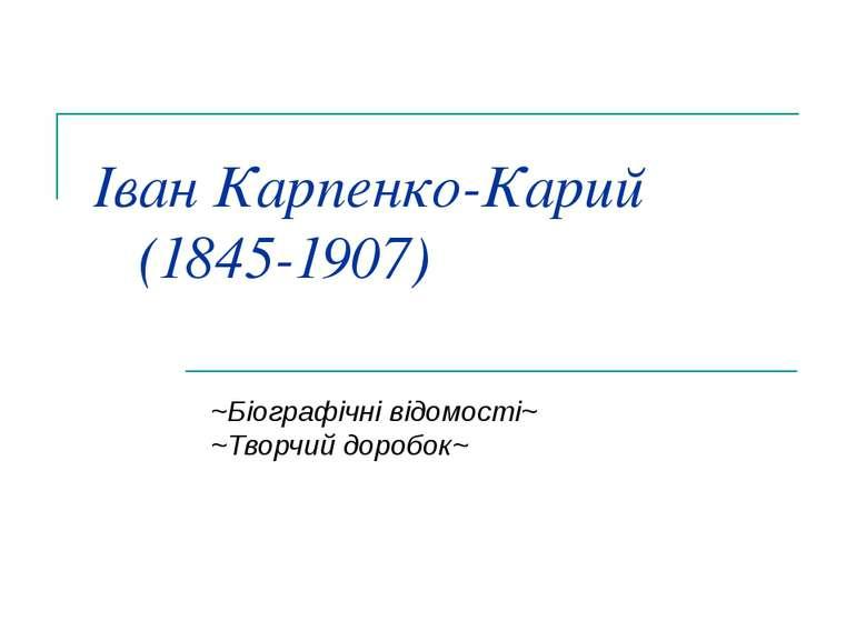Іван Карпенко-Карий (1845-1907) ~Біографічні відомості~ ~Творчий доробок~