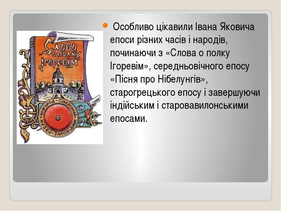 Особливо цікавили Івана Яковича епоси різних часів і народів, починаючи з «Сл...
