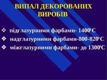 ВИПАЛ ДЕКОРОВАНИХ ВИРОБІВ v підглазурними фарбами- 14000 С v надглазурними ...