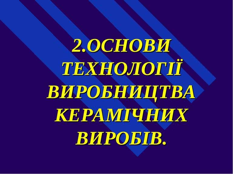 2.ОСНОВИ ТЕХНОЛОГІЇ ВИРОБНИЦТВА КЕРАМІЧНИХ ВИРОБІВ.