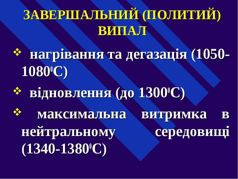 ЗАВЕРШАЛЬНИЙ (ПОЛИТИЙ) ВИПАЛ  нагрівання та дегазація (1050-10800С)  віднов...