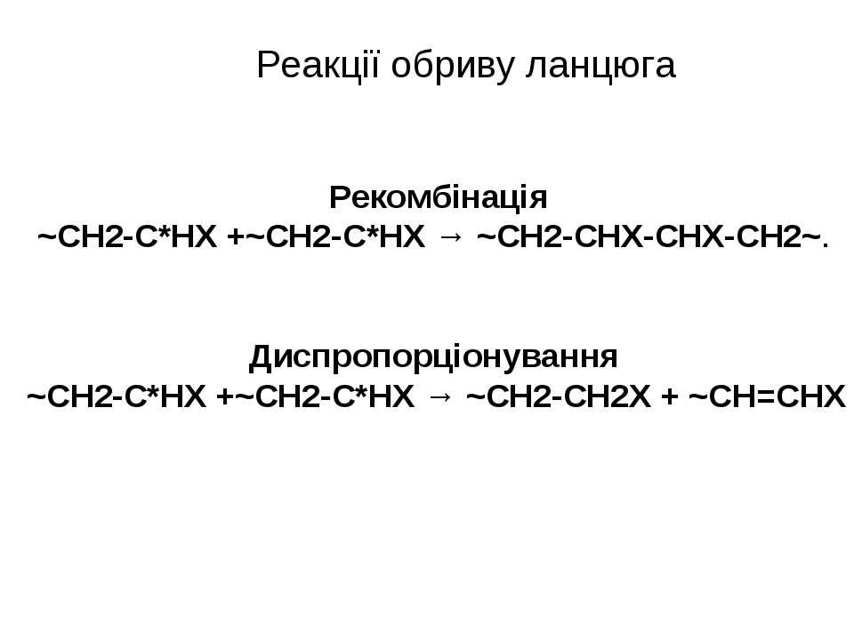 Реакції обриву ланцюга Рекомбінація ~СН2-С*HX +~СН2-С*НХ → ~СН2-СHХ-СHХ-CH2~....