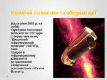 Космічні телескопи та обсерваторії Від серпня 2003 р. на орбіті перебуває Кос...