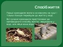 Спосіб життя Перші крокодили жили в основному на суші і тільки пізніше перейш...