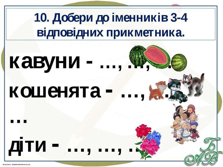 10. Добери до іменників 3-4 відповідних прикметника. кавуни - …, …, … кошенят...