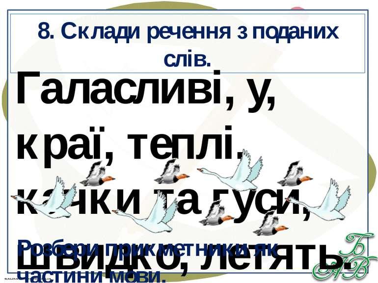 8. Склади речення з поданих слів. Галасливі, у, краї, теплі, качки та гуси, ш...