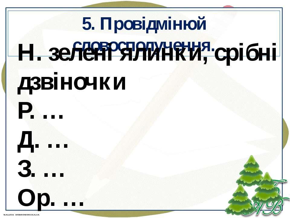 5. Провідмінюй словосполучення. Н. зелені ялинки, срібні дзвіночки Р. … Д. … ...