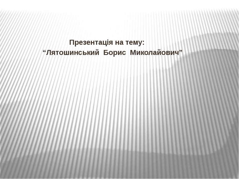 """Презентація на тему: """"Лятошинський Борис Миколайович"""""""