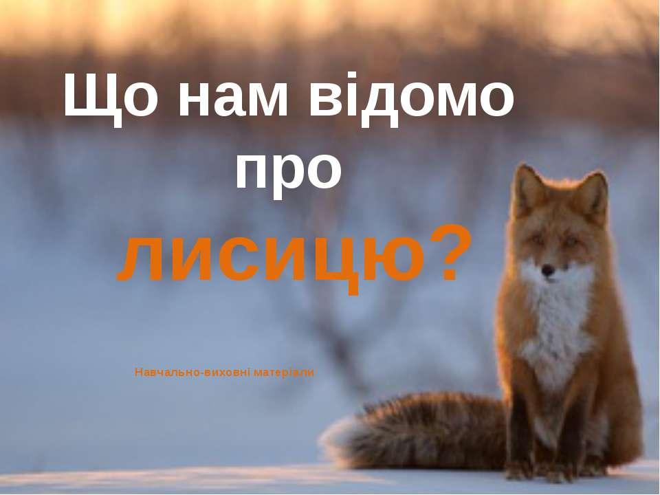 Що нам відомо про лисицю? Навчально-виховні матеріали