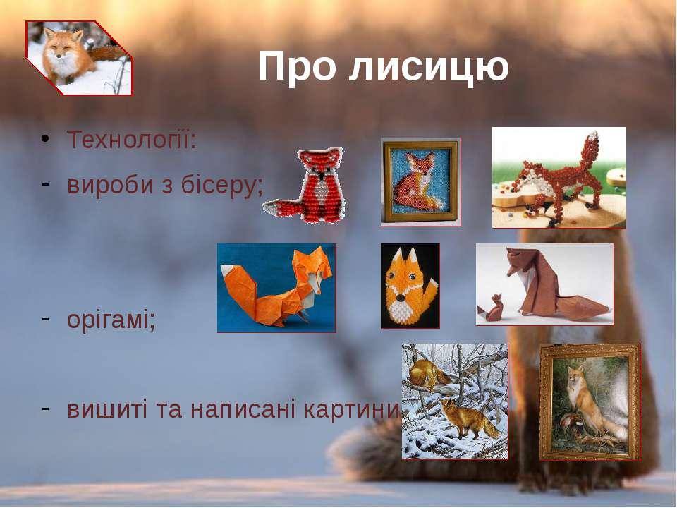 Технології: виробиз бісеру; орігамі; вишиті та написані картини. Про лисицю