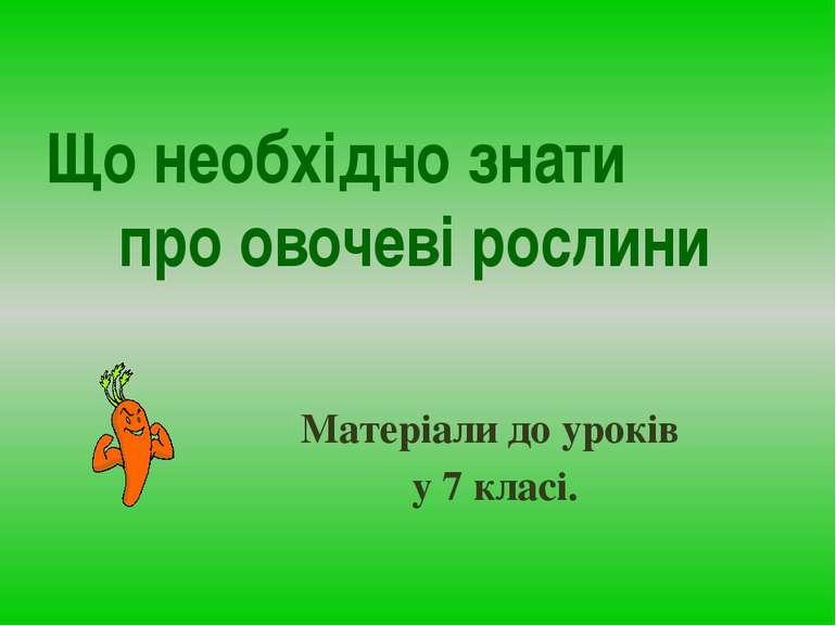 Що необхідно знати про овочеві рослини Матеріали до уроків у 7 класі.