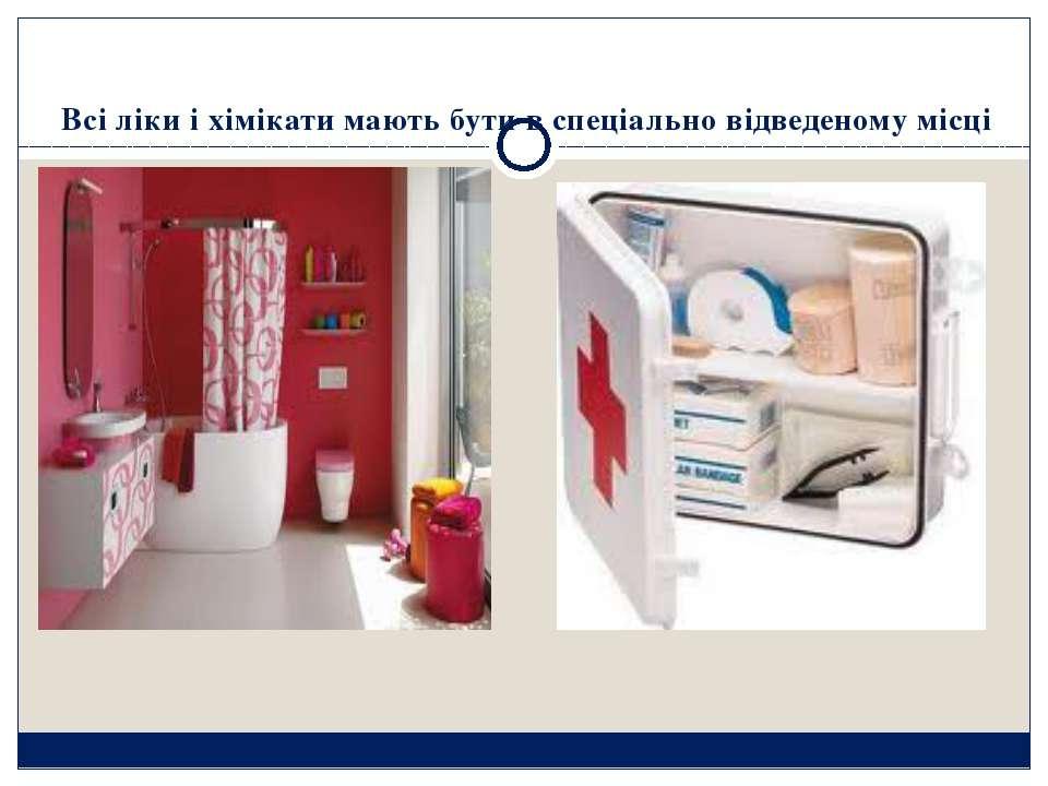 Всі ліки і хімікати мають бути в спеціально відведеному місці