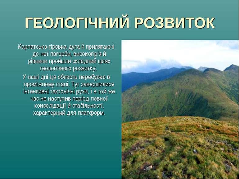 ГЕОЛОГІЧНИЙ РОЗВИТОК Карпатська гірська дуга й прилягаючі до неї пагорби, вис...