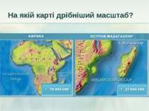 На якій карті дрібніший масштаб?