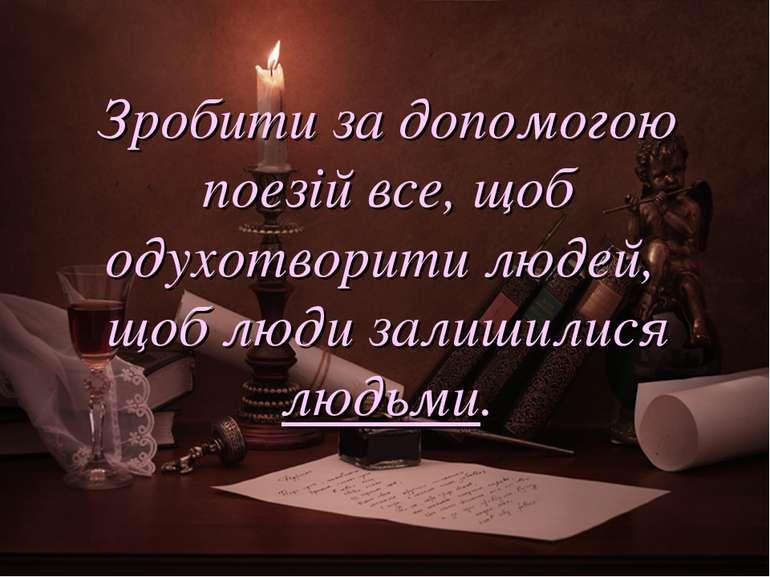Зробити за допомогою поезій все, щоб одухотворити людей, щоб люди залишилися ...