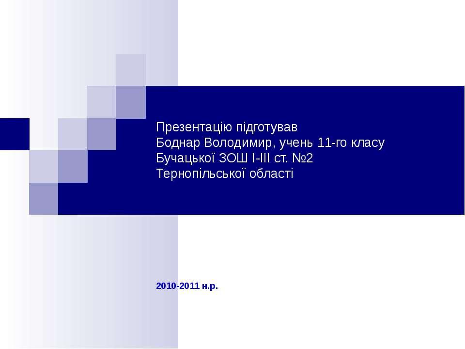 2010-2011 н.р. Презентацію підготував Боднар Володимир, учень 11-го класу Буч...